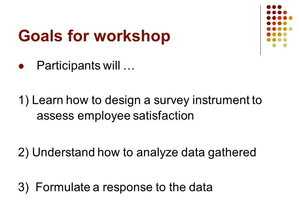 Goals for workshop Participants will … 1) Learn how to design a survey instrument to assess employee satisfaction 2) Understand how to analyze data gathered 3) Formulate a response to the data