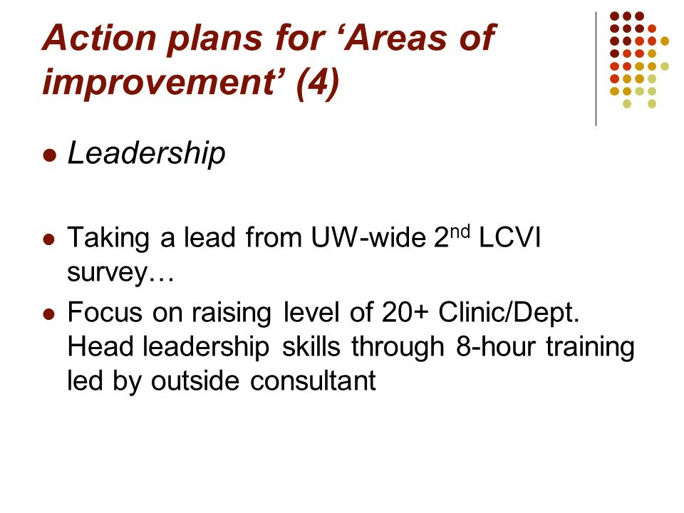 Action plans for 'Areas of improvement' (4) Leadership Taking a lead from UW-wide 2 nd LCVI survey… Focus on raising level of 20+ Clinic/Dept.