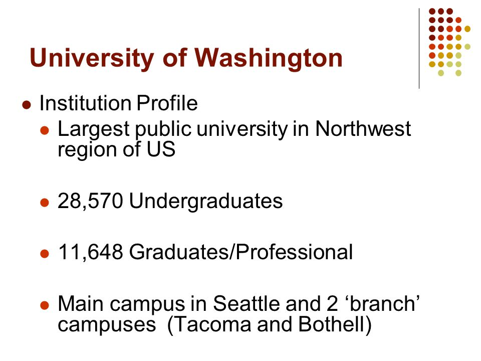 University of Washington Institution Profile Largest public university in Northwest region of US 28,570 Undergraduates 11,648 Graduates/Professional Main campus in Seattle and 2 'branch' campuses (Tacoma and Bothell)
