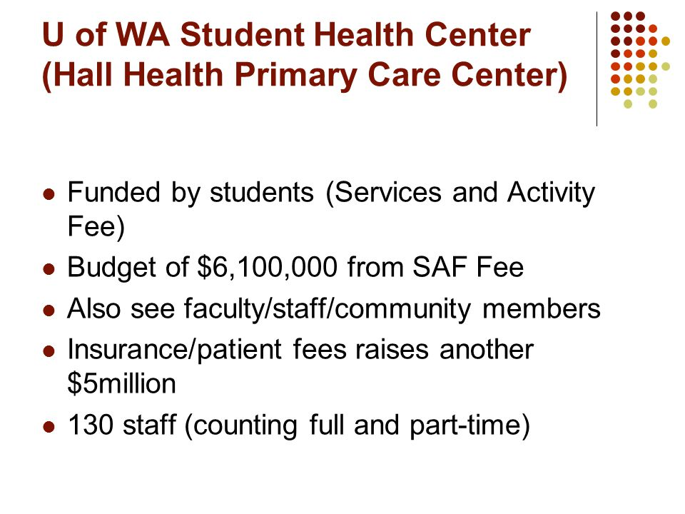 U of WA Student Health Center (Hall Health Primary Care Center) Funded by students (Services and Activity Fee) Budget of $6,100,000 from SAF Fee Also see faculty/staff/community members Insurance/patient fees raises another $5million 130 staff (counting full and part-time)