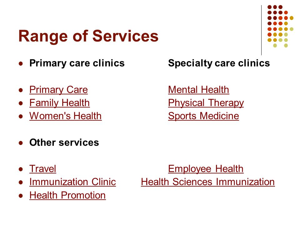 Range of Services Primary care clinics Specialty care clinics Primary Care Mental Health Primary CareMental Health Family Health Physical Therapy Family HealthPhysical Therapy Women s HealthSports Medicine Women s HealthSports Medicine Other services Travel Employee Health TravelEmployee Health Immunization Clinic Health Sciences Immunization Immunization ClinicHealth Sciences Immunization Health Promotion
