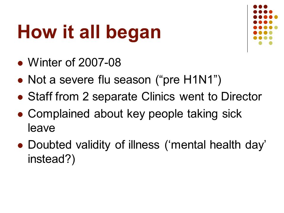 How it all began Winter of 2007-08 Not a severe flu season ( pre H1N1 ) Staff from 2 separate Clinics went to Director Complained about key people taking sick leave Doubted validity of illness ('mental health day' instead?)