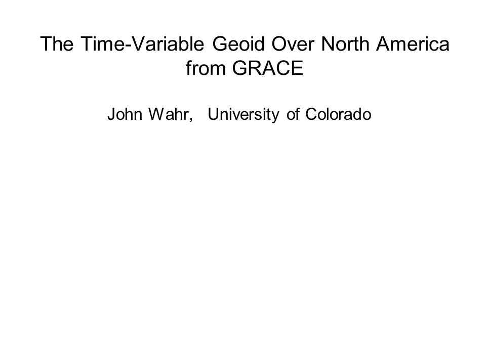 The Time-Variable Geoid Over North America from GRACE John Wahr, University of Colorado