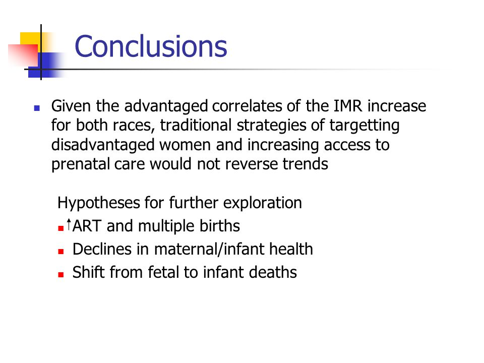 Conclusions Given the advantaged correlates of the IMR increase for both races, traditional strategies of targetting disadvantaged women and increasing access to prenatal care would not reverse trends Hypotheses for further exploration ART and multiple births Declines in maternal/infant health Shift from fetal to infant deaths