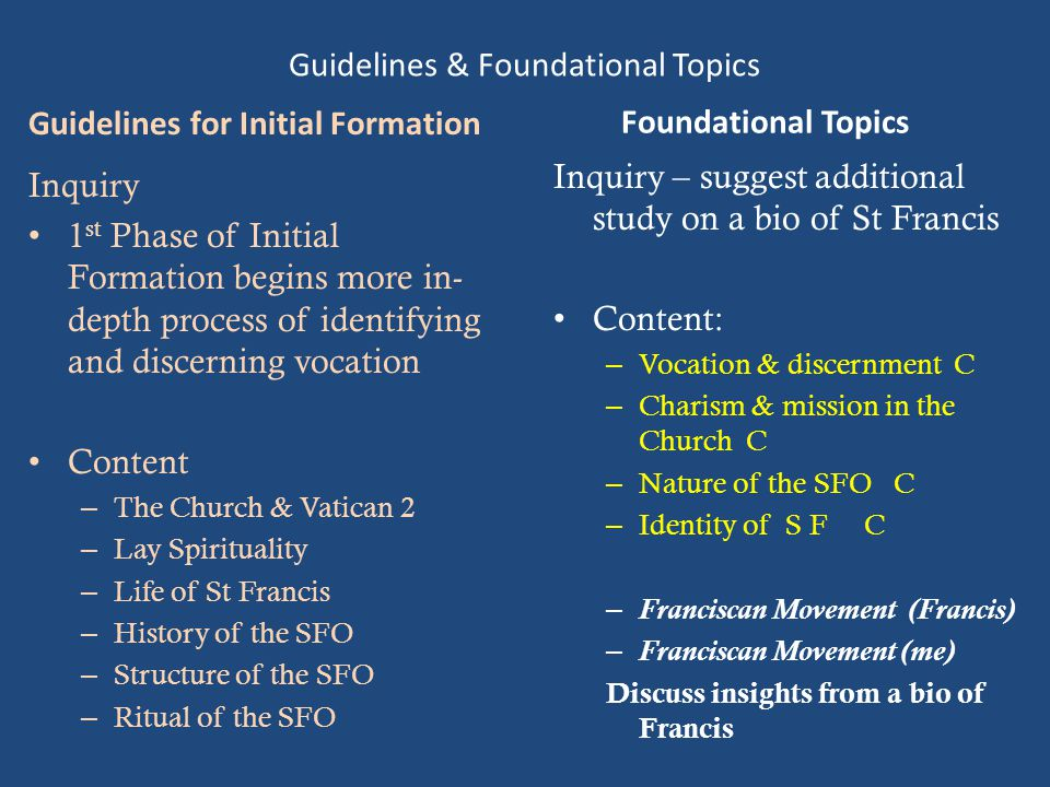 Guidelines & Foundational Topics Guidelines for Initial Formation Inquiry 1 st Phase of Initial Formation begins more in- depth process of identifying and discerning vocation Content – The Church & Vatican 2 – Lay Spirituality – Life of St Francis – History of the SFO – Structure of the SFO – Ritual of the SFO Foundational Topics Inquiry – suggest additional study on a bio of St Francis Content: – Vocation & discernment C – Charism & mission in the Church C – Nature of the SFO C – Identity of S F C – Franciscan Movement (Francis) – Franciscan Movement (me) Discuss insights from a bio of Francis