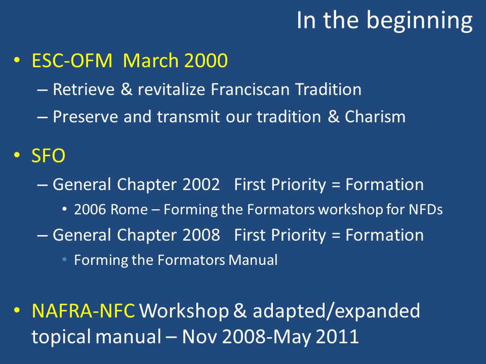 In the beginning ESC-OFM March 2000 – Retrieve & revitalize Franciscan Tradition – Preserve and transmit our tradition & Charism SFO – General Chapter 2002 First Priority = Formation 2006 Rome – Forming the Formators workshop for NFDs – General Chapter 2008 First Priority = Formation Forming the Formators Manual NAFRA-NFC Workshop & adapted/expanded topical manual – Nov 2008-May 2011