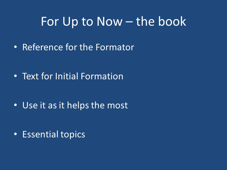 For Up to Now – the book Reference for the Formator Text for Initial Formation Use it as it helps the most Essential topics