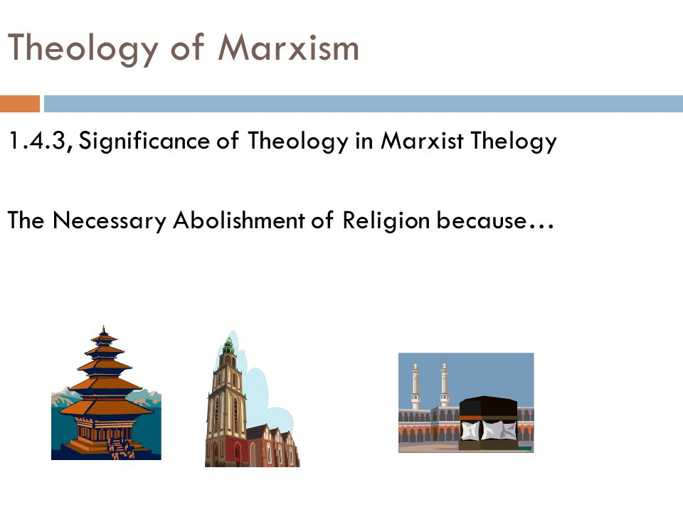 Theology of Marxism 1.4.3, Significance of Theology in Marxist Thelogy The Necessary Abolishment of Religion because…