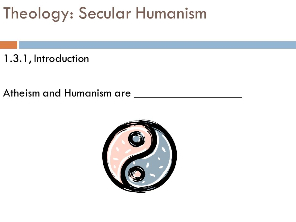 Theology: Secular Humanism 1.3.1, Introduction Atheism and Humanism are __________________