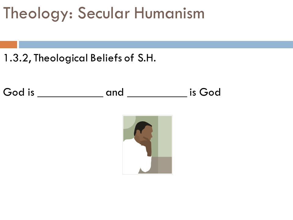 Theology: Secular Humanism 1.3.2, Theological Beliefs of S.H. God is ___________ and __________ is God
