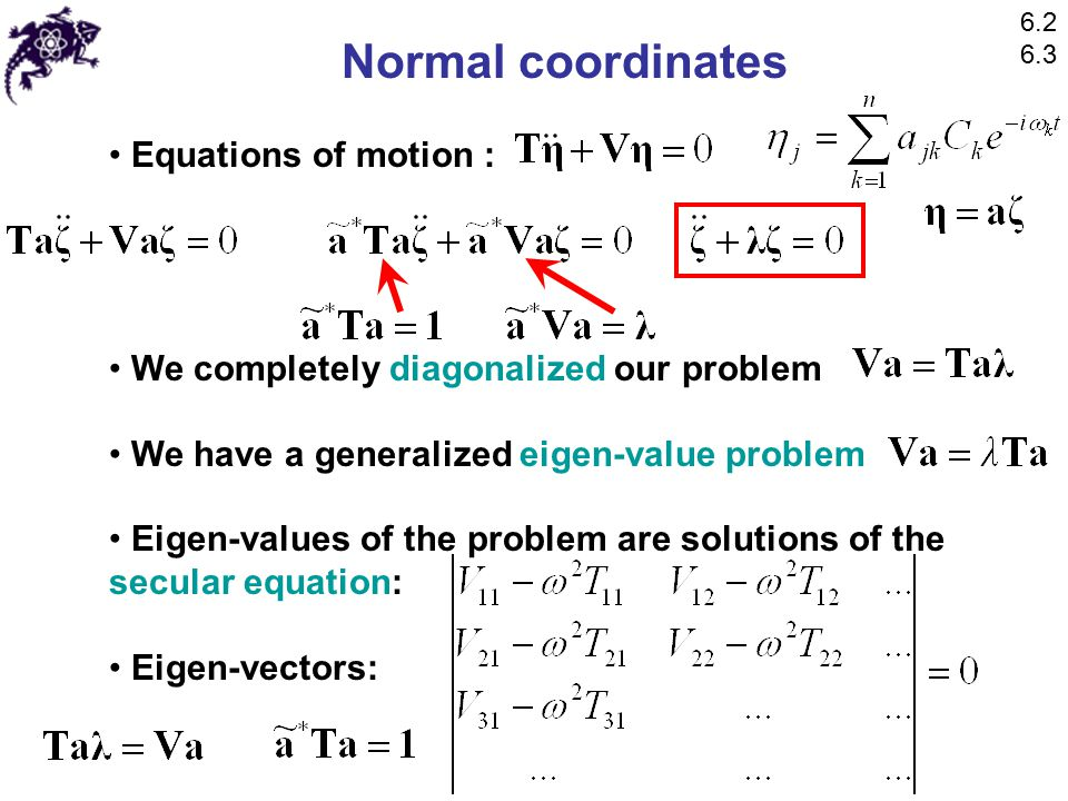 Normal coordinates Equations of motion : We completely diagonalized our problem We have a generalized eigen-value problem Eigen-values of the problem are solutions of the secular equation: Eigen-vectors: 6.2 6.3