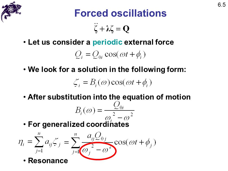 Forced oscillations Let us consider a periodic external force We look for a solution in the following form: After substitution into the equation of motion For generalized coordinates Resonance 6.5