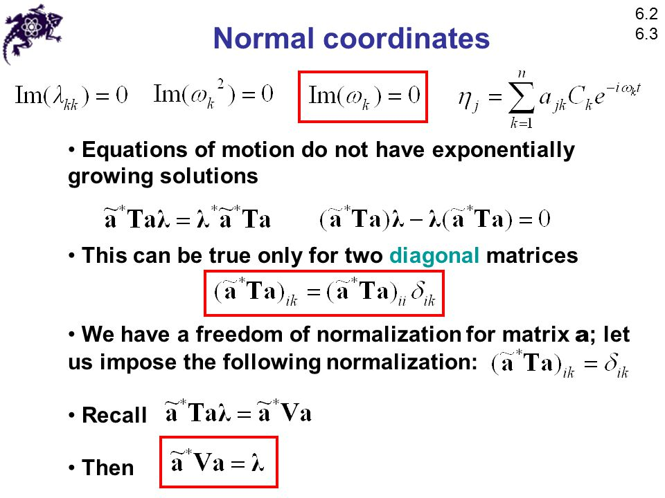 Normal coordinates Equations of motion do not have exponentially growing solutions This can be true only for two diagonal matrices We have a freedom of normalization for matrix a ; let us impose the following normalization: Recall Then 6.2 6.3