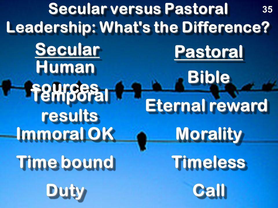 Secular versus Pastoral Leadership: What's the Difference? SecularSecular PastoralPastoral The Key Principle 35 Depend on self Depend on God ServedSer