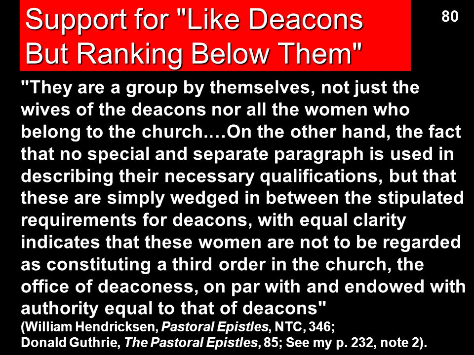 Views on Women in 1 Timothy 3:11 Gynaikos ( gunaiko.j ) can be legitimately translated as either women or wives. At least six views on this phrase exist: (1) women in general (2) wives of both elders and deacons (3) a group similar to deacons in function but subordinate to them in rank (4) deacon wives (5) deaconesses (woman deacons), or (6) deacon wives who are called deaconesses 79