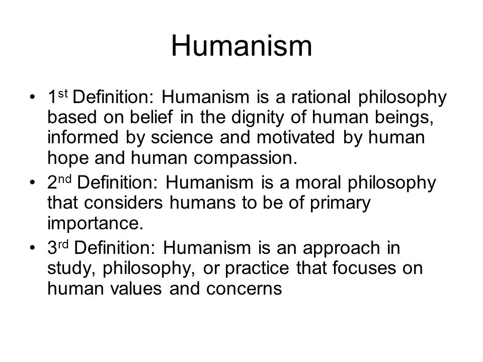 Humanism 1 st Definition: Humanism is a rational philosophy based on belief in the dignity of human beings, informed by science and motivated by human hope and human compassion.