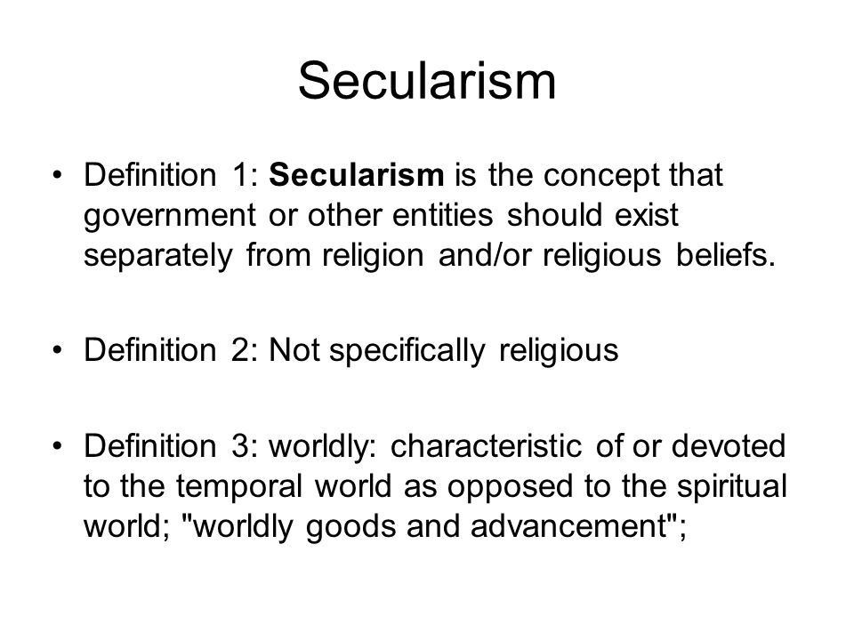 Secularism Definition 1: Secularism is the concept that government or other entities should exist separately from religion and/or religious beliefs.