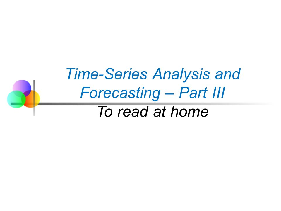 Time-Series Analysis and Forecasting – Part III To read at home
