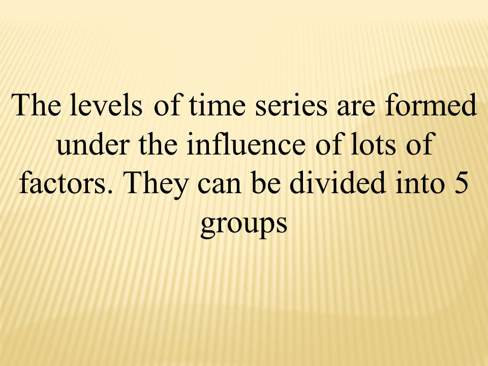 The levels of time series are formed under the influence of lots of factors.