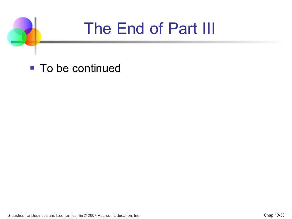 The End of Part III  To be continued Statistics for Business and Economics, 6e © 2007 Pearson Education, Inc.