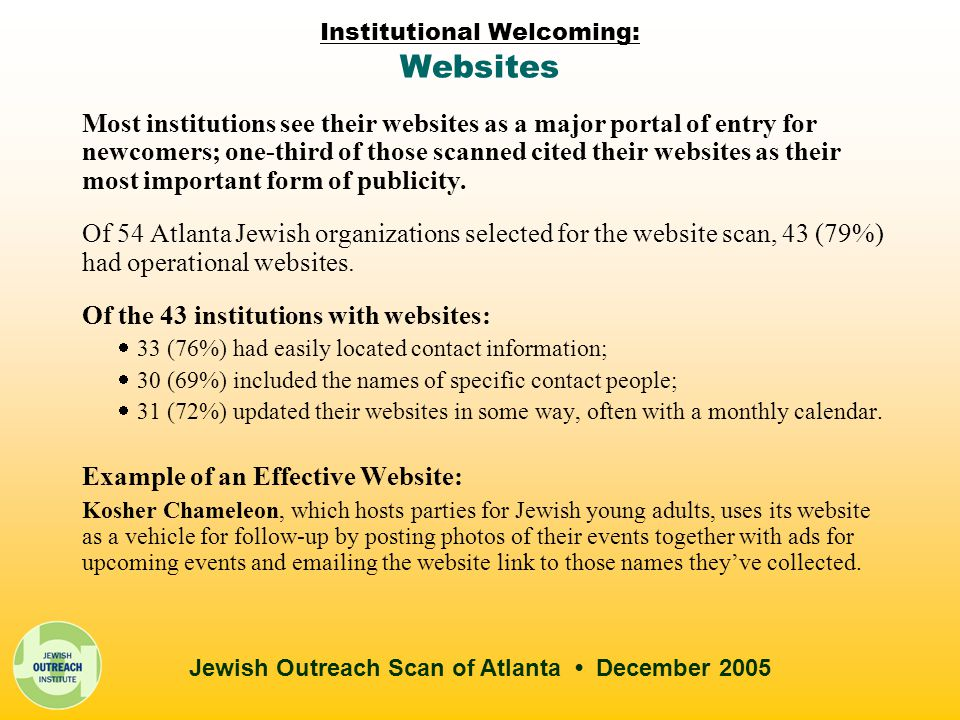 Jewish Outreach Scan of Atlanta December 2005 Institutional Welcoming: Websites Most institutions see their websites as a major portal of entry for newcomers; one-third of those scanned cited their websites as their most important form of publicity.