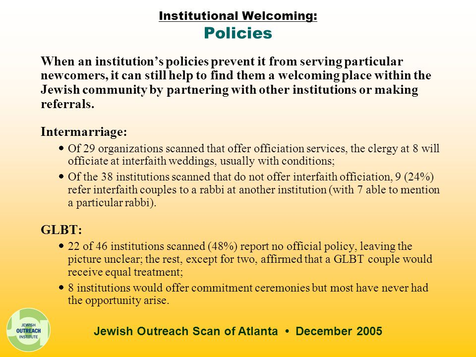 Jewish Outreach Scan of Atlanta December 2005 Institutional Welcoming: Policies When an institution's policies prevent it from serving particular newcomers, it can still help to find them a welcoming place within the Jewish community by partnering with other institutions or making referrals.