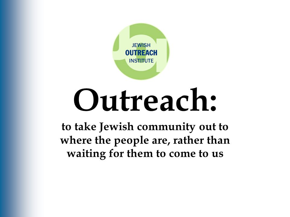 Outreach: to take Jewish community out to where the people are, rather than waiting for them to come to us