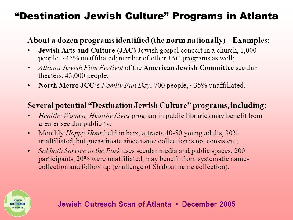 Destination Jewish Culture Programs in Atlanta About a dozen programs identified (the norm nationally) – Examples: Jewish Arts and Culture (JAC) Jewish gospel concert in a church, 1,000 people, ~45% unaffiliated; number of other JAC programs as well; Atlanta Jewish Film Festival of the American Jewish Committee secular theaters, 43,000 people; North Metro JCC's Family Fun Day, 700 people, ~35% unaffiliated.