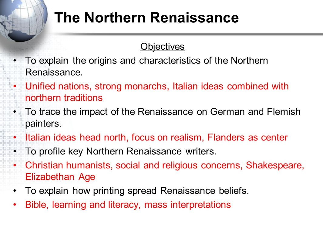 The Northern Renaissance Objectives To explain the origins and characteristics of the Northern Renaissance. Unified nations, strong monarchs, Italian