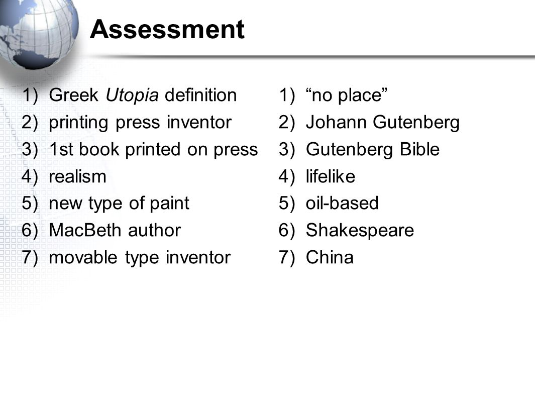 Assessment 1) Greek Utopia definition 2) printing press inventor 3) 1st book printed on press 4) realism 5) new type of paint 6) MacBeth author 7) mov