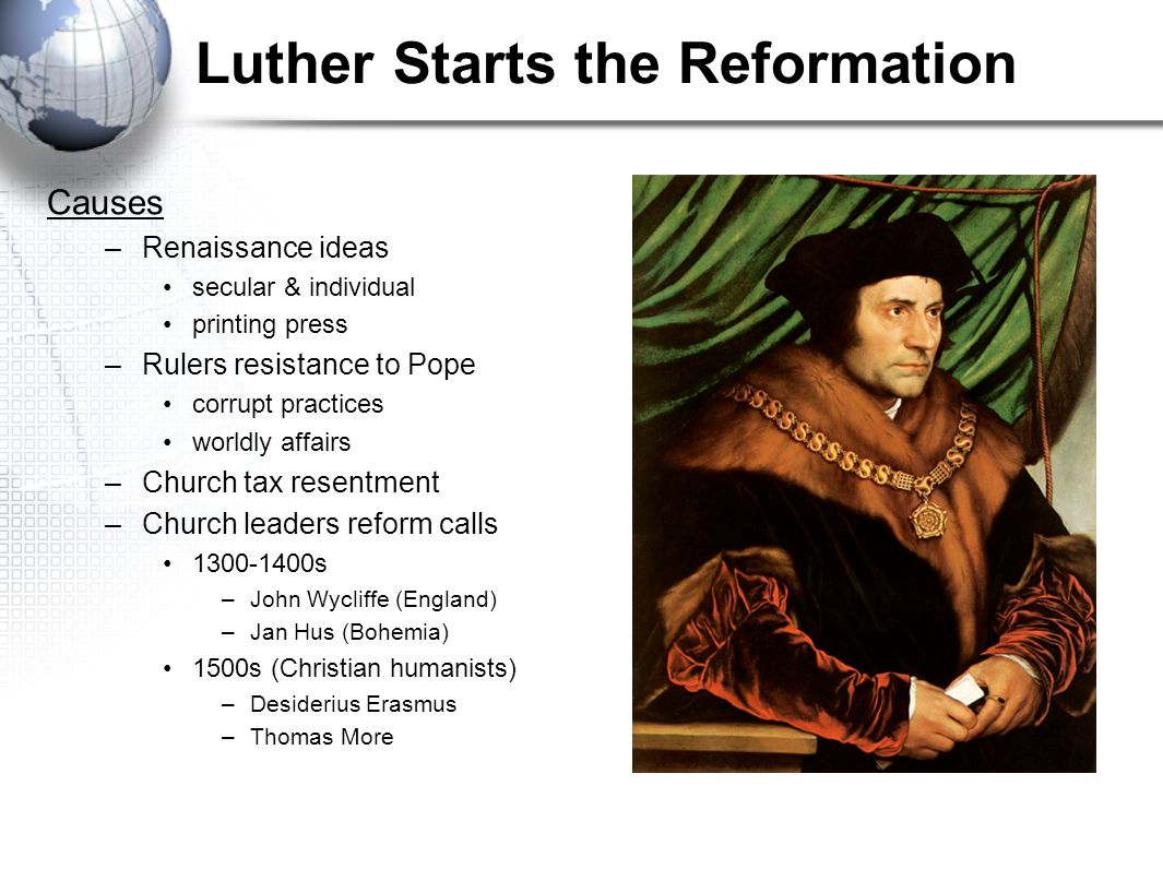 Luther Starts the Reformation Causes –Renaissance ideas secular & individual printing press –Rulers resistance to Pope corrupt practices worldly affai