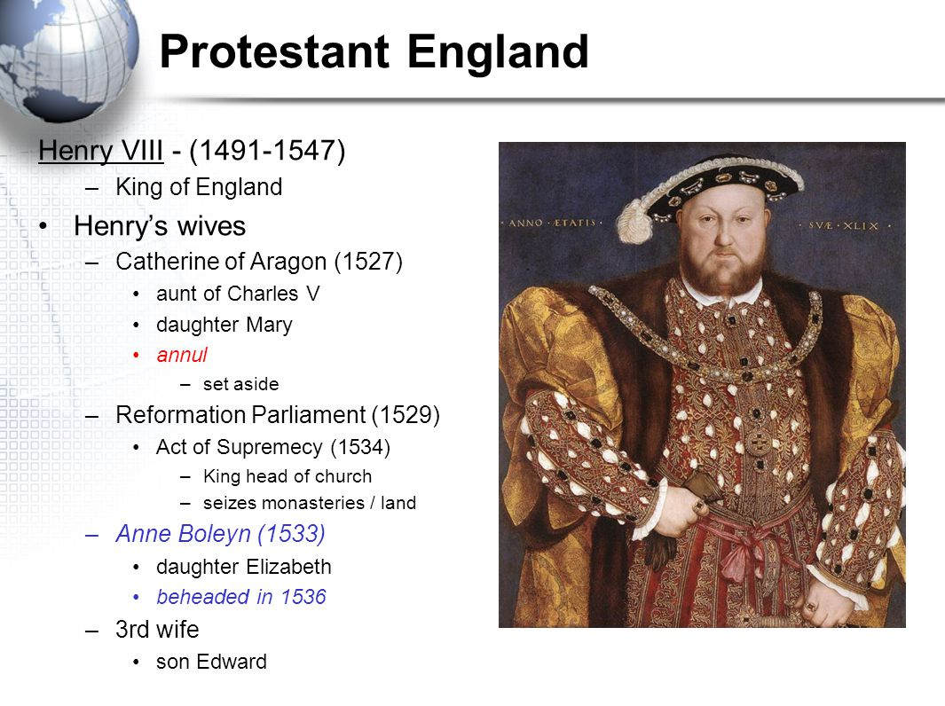 Protestant England Henry VIII - (1491-1547) –King of England Henry's wives –Catherine of Aragon (1527) aunt of Charles V daughter Mary annul –set asid