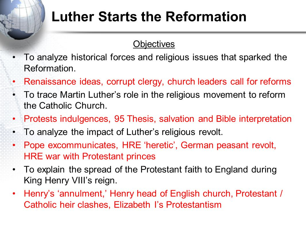 Luther Starts the Reformation Objectives To analyze historical forces and religious issues that sparked the Reformation. Renaissance ideas, corrupt cl