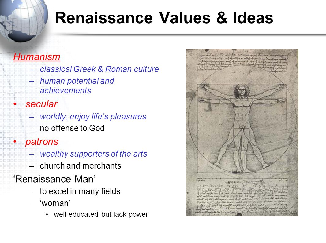 Renaissance Values & Ideas Humanism –classical Greek & Roman culture –human potential and achievements secular –worldly; enjoy life's pleasures –no of