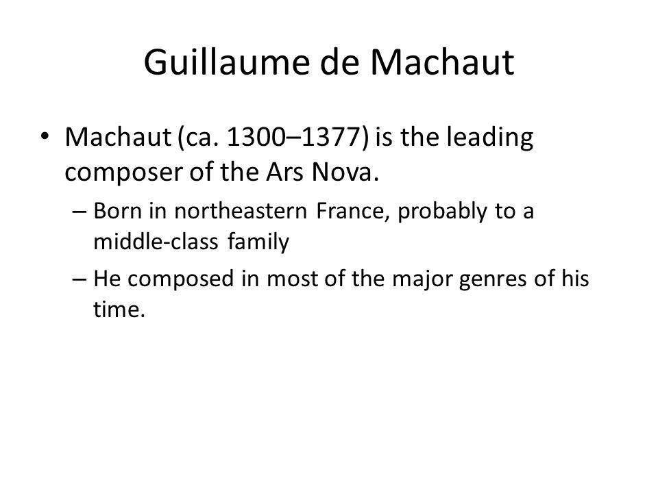 Guillaume de Machaut Machaut (ca. 1300–1377) is the leading composer of the Ars Nova.