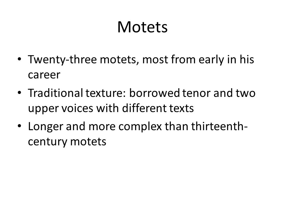 Motets Twenty-three motets, most from early in his career Traditional texture: borrowed tenor and two upper voices with different texts Longer and mor