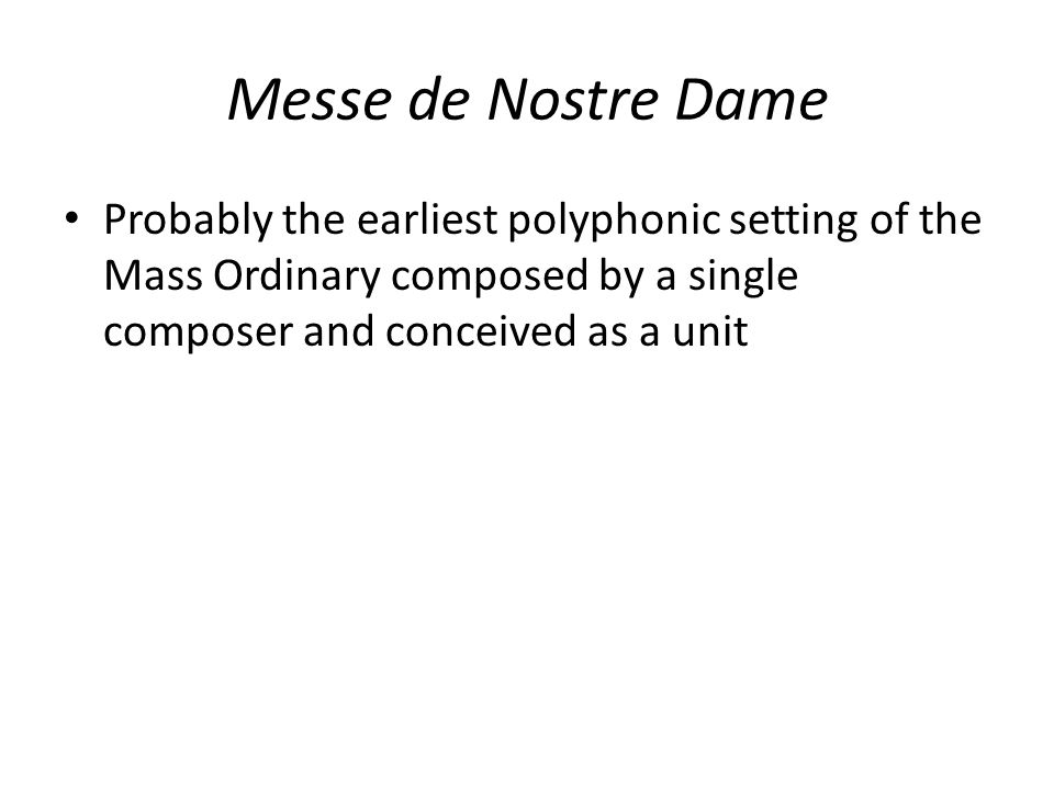 Messe de Nostre Dame Probably the earliest polyphonic setting of the Mass Ordinary composed by a single composer and conceived as a unit