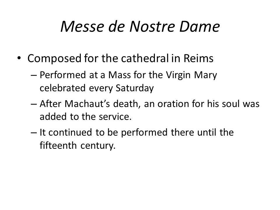 Messe de Nostre Dame Composed for the cathedral in Reims – Performed at a Mass for the Virgin Mary celebrated every Saturday – After Machaut's death, an oration for his soul was added to the service.