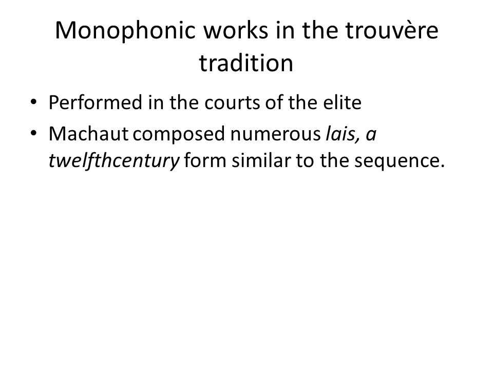 Monophonic works in the trouvère tradition Performed in the courts of the elite Machaut composed numerous lais, a twelfthcentury form similar to the s