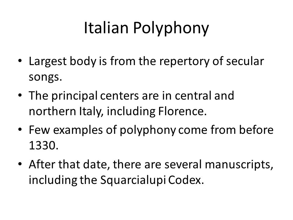 Italian Polyphony Largest body is from the repertory of secular songs. The principal centers are in central and northern Italy, including Florence. Fe