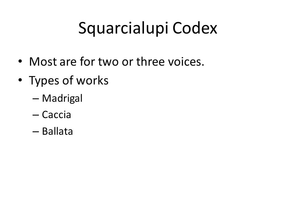 Squarcialupi Codex Most are for two or three voices. Types of works – Madrigal – Caccia – Ballata