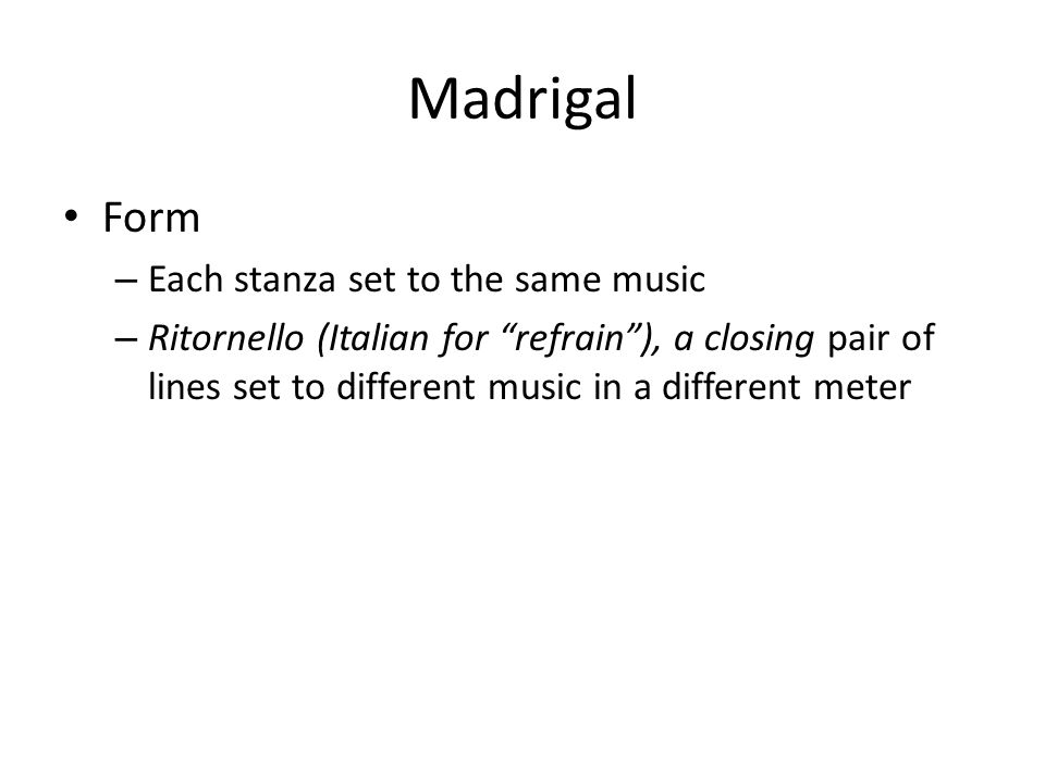 """Madrigal Form – Each stanza set to the same music – Ritornello (Italian for """"refrain""""), a closing pair of lines set to different music in a different"""