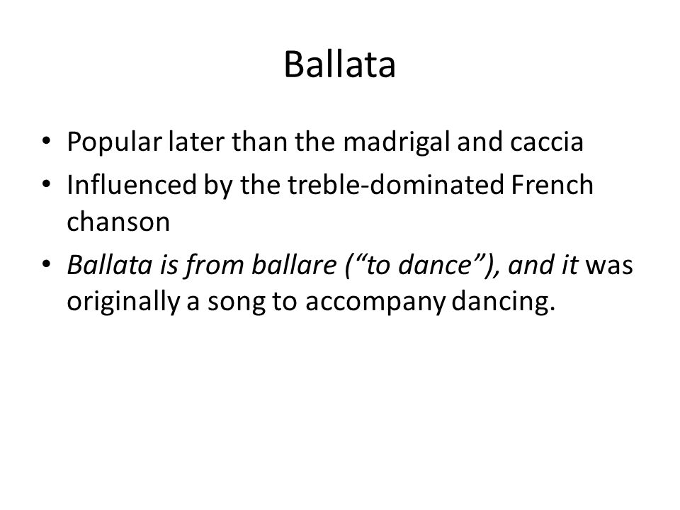 Ballata Popular later than the madrigal and caccia Influenced by the treble-dominated French chanson Ballata is from ballare ( to dance ), and it was originally a song to accompany dancing.