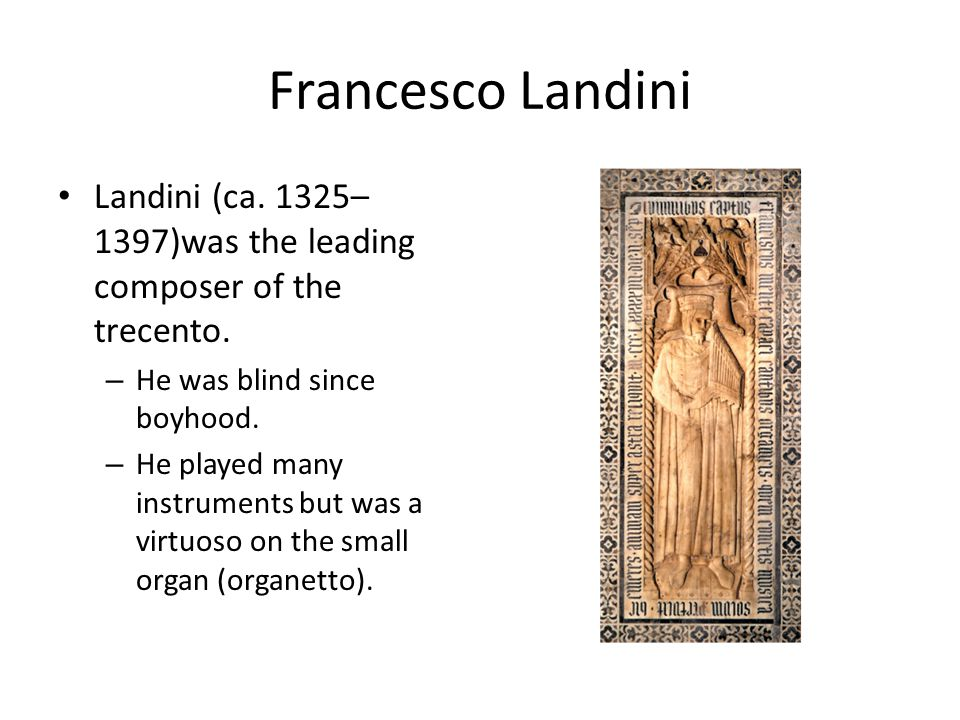Francesco Landini Landini (ca. 1325– 1397)was the leading composer of the trecento. – He was blind since boyhood. – He played many instruments but was