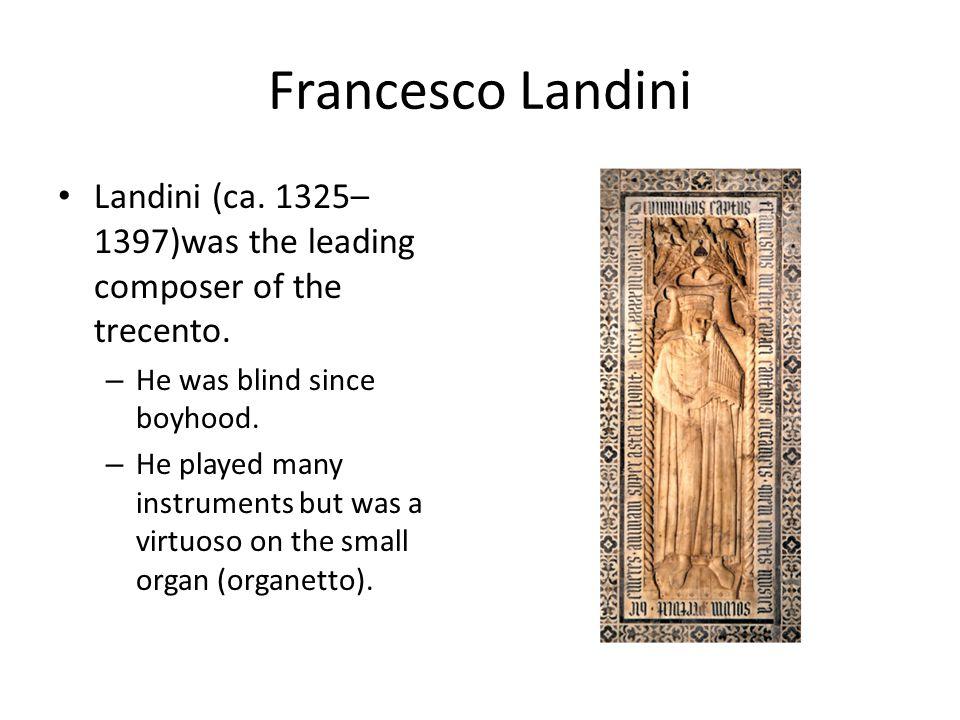 Francesco Landini Landini (ca. 1325– 1397)was the leading composer of the trecento.