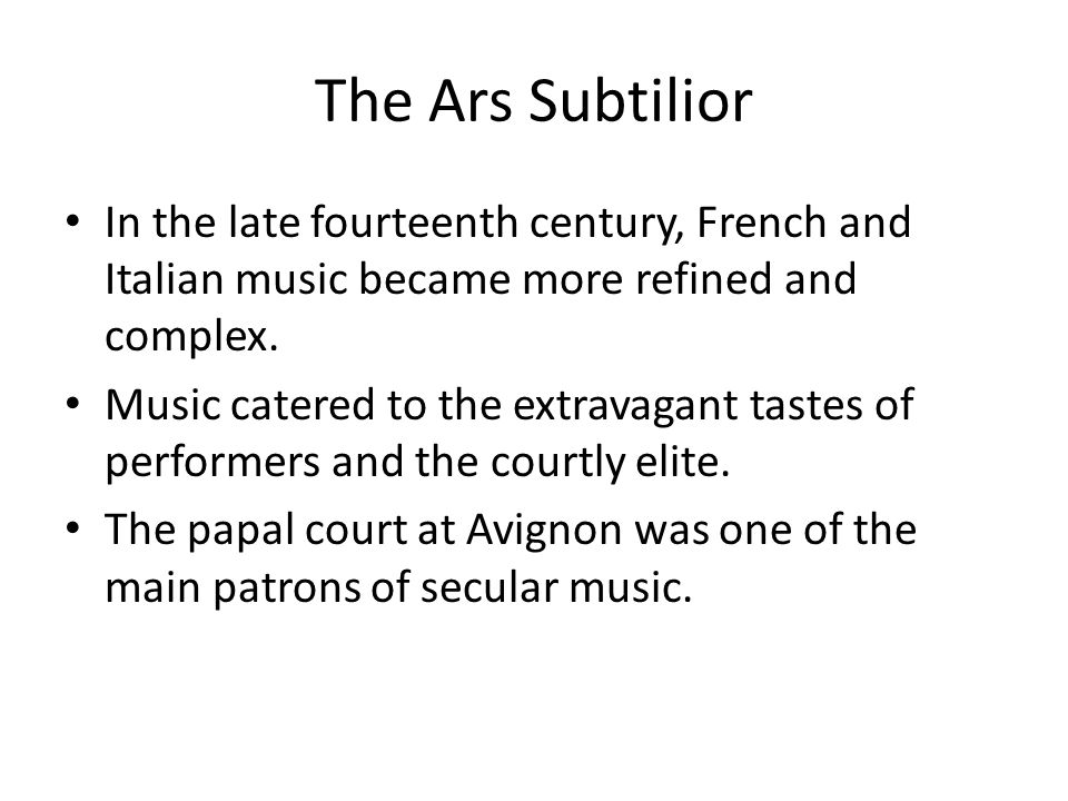 The Ars Subtilior In the late fourteenth century, French and Italian music became more refined and complex. Music catered to the extravagant tastes of