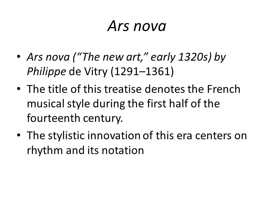"""Ars nova Ars nova (""""The new art,"""" early 1320s) by Philippe de Vitry (1291–1361) The title of this treatise denotes the French musical style during the"""
