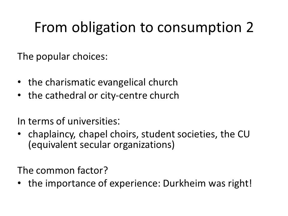 From obligation to consumption 2 The popular choices: the charismatic evangelical church the cathedral or city-centre church In terms of universities : chaplaincy, chapel choirs, student societies, the CU (equivalent secular organizations) The common factor.