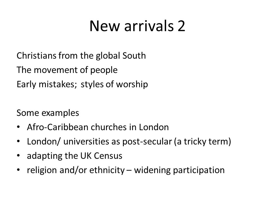 New arrivals 2 Christians from the global South The movement of people Early mistakes; styles of worship Some examples Afro-Caribbean churches in London London/ universities as post-secular (a tricky term) adapting the UK Census religion and/or ethnicity – widening participation