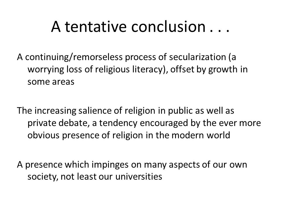 A continuing/remorseless process of secularization (a worrying loss of religious literacy), offset by growth in some areas The increasing salience of religion in public as well as private debate, a tendency encouraged by the ever more obvious presence of religion in the modern world A presence which impinges on many aspects of our own society, not least our universities A tentative conclusion...